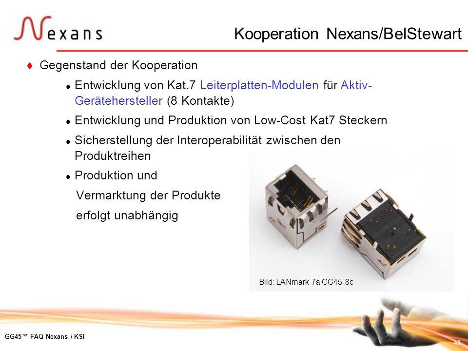 43 GG45 FAQ Nexans / KSI Kooperation Nexans/BelStewart Gegenstand der Kooperation Entwicklung von Kat.7 Leiterplatten-Modulen für Aktiv- Geräteherstel