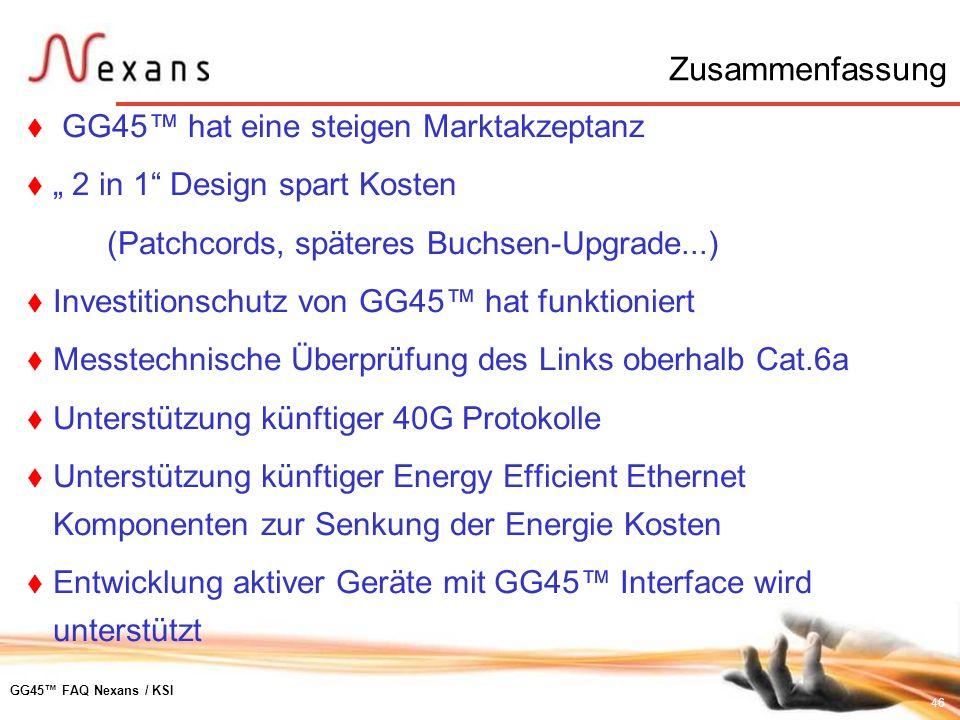 46 GG45 FAQ Nexans / KSI Zusammenfassung GG45 hat eine steigen Marktakzeptanz 2 in 1 Design spart Kosten (Patchcords, späteres Buchsen-Upgrade...) Inv