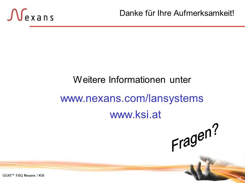 47 GG45 FAQ Nexans / KSI Danke für Ihre Aufmerksamkeit! Weitere Informationen unter www.nexans.com/lansystems www.ksi.at