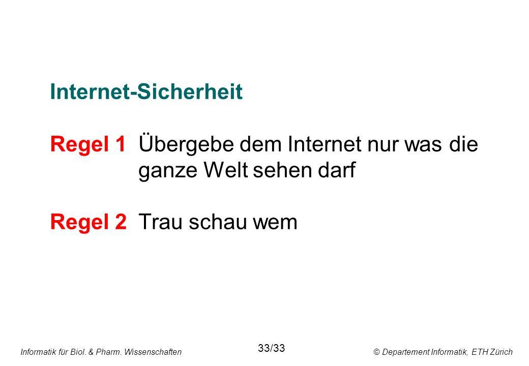 Internet-Sicherheit Regel 1 Übergebe dem Internet nur was die ganze Welt sehen darf Regel 2Trau schau wem Informatik für Biol. & Pharm. Wissenschaften