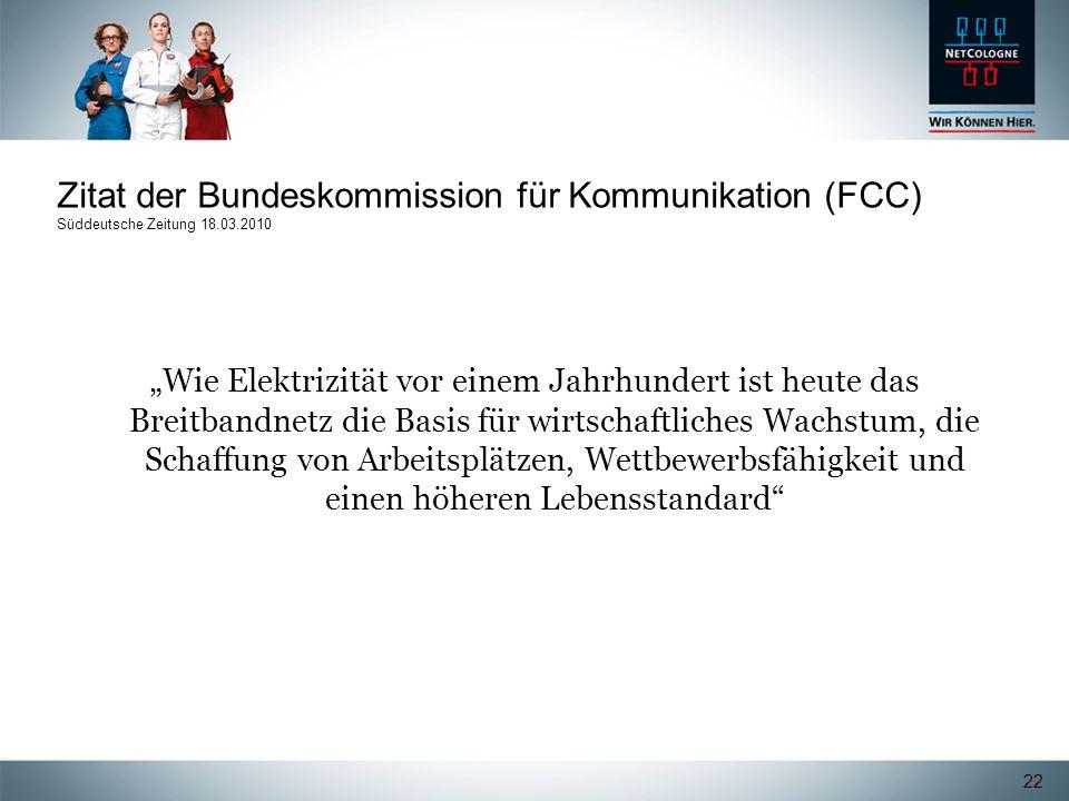 22 Zitat der Bundeskommission für Kommunikation (FCC) Süddeutsche Zeitung 18.03.2010 Wie Elektrizität vor einem Jahrhundert ist heute das Breitbandnet