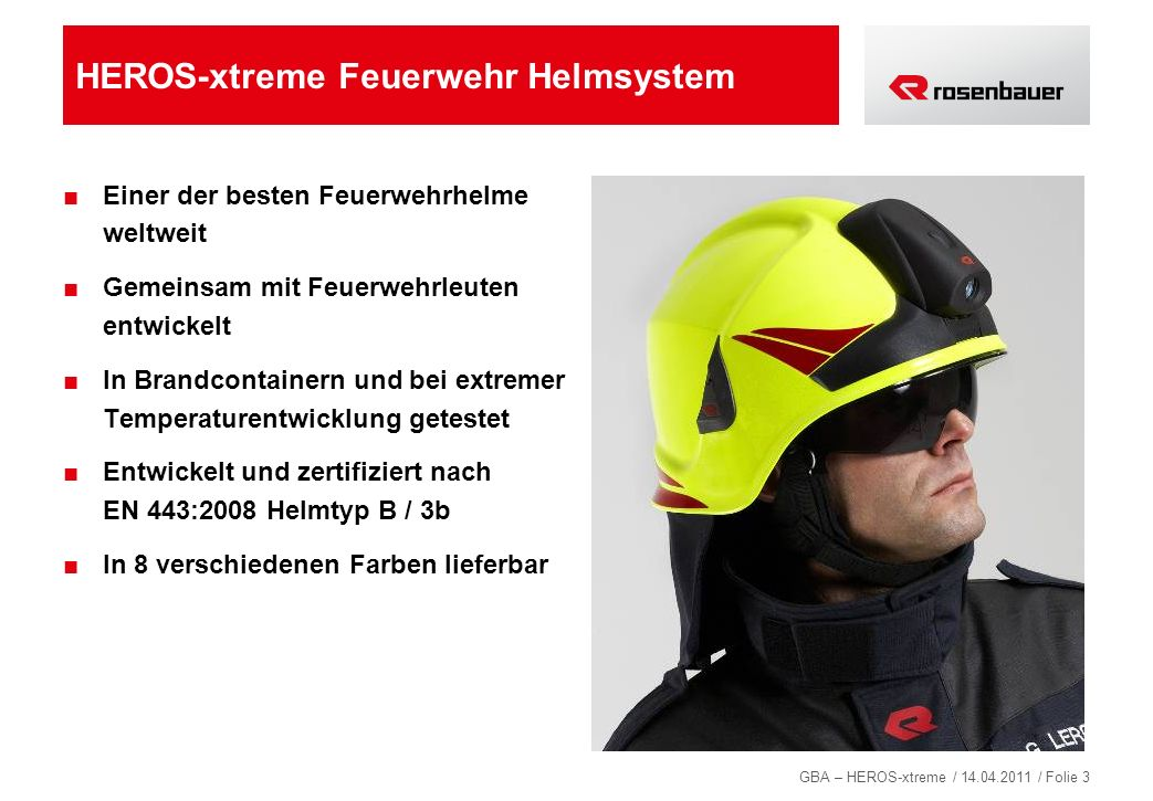 GBA – HEROS-xtreme / 14.04.2011 / Folie 4 Neue Anforderungen aus der EN 443:2008 Hitzestrahlung generell: 14 kW/m² Bestrahlungsdauer: 8 Minuten Stoßdämpfungstest im Heißzustand: (> 300°C Helmoberfläche) Durchdringungstest im Heißzustand: (> 300°C Helmoberfläche) Vollbeflammung des Helmes: (1000°C / 10 Sek.)