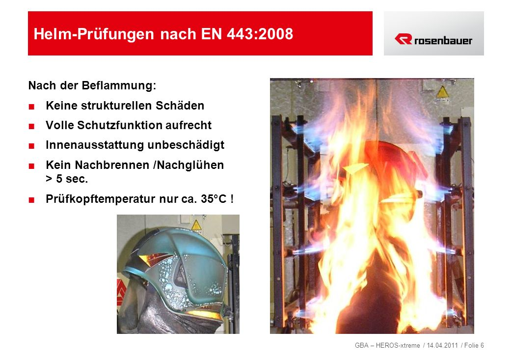 GBA – HEROS-xtreme / 14.04.2011 / Folie 6 Helm-Prüfungen nach EN 443:2008 Nach der Beflammung: Keine strukturellen Schäden Volle Schutzfunktion aufrec