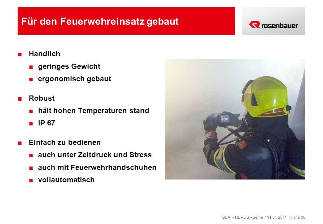 GBA – HEROS-xtreme / 14.04.2011 / Folie 90 Für den Feuerwehreinsatz gebaut Handlich geringes Gewicht ergonomisch gebaut Robust hält hohen Temperaturen