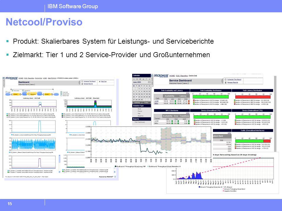 IBM Software Group 15 Netcool/Proviso Produkt: Skalierbares System für Leistungs- und Serviceberichte Zielmarkt: Tier 1 und 2 Service-Provider und Gro