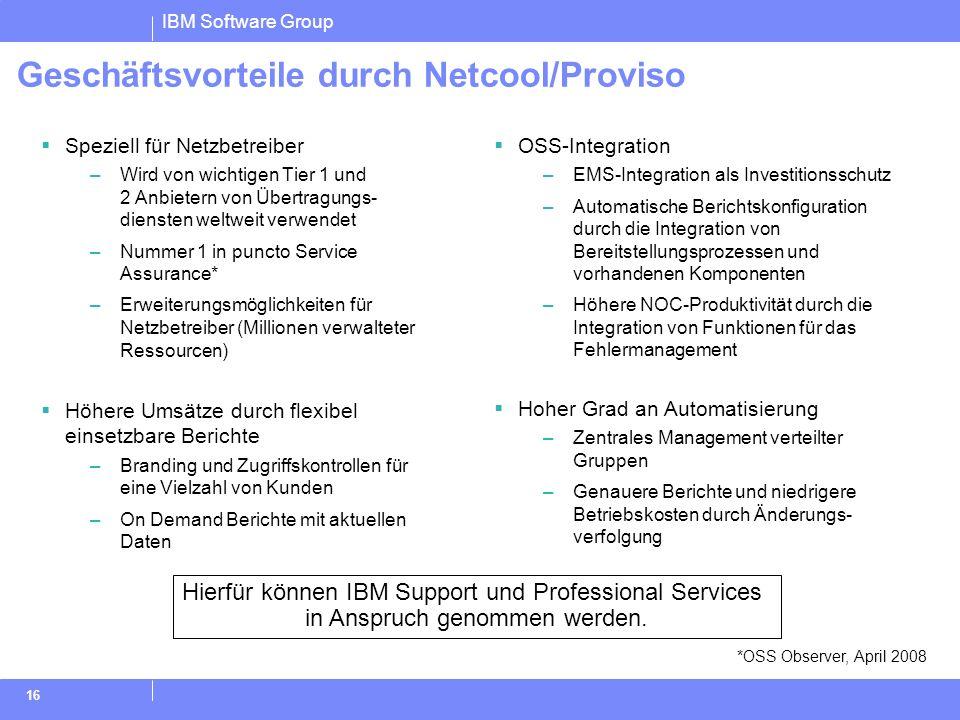 IBM Software Group 16 Geschäftsvorteile durch Netcool/Proviso *OSS Observer, April 2008 Hierfür können IBM Support und Professional Services in Anspru