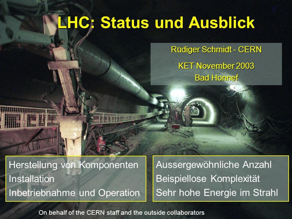 LHC: Status und Ausblick Rüdiger Schmidt - CERN KET November 2003 Bad Honnef On behalf of the CERN staff and the outside collaborators Aussergewöhnliche Anzahl Beispiellose Komplexität Sehr hohe Energie im Strahl Herstellung von Komponenten Installation Inbetriebnahme und Operation