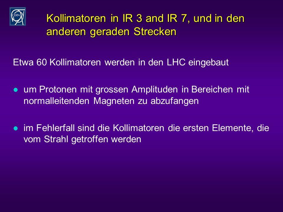 Kollimatoren in IR 3 and IR 7, und in den anderen geraden Strecken Etwa 60 Kollimatoren werden in den LHC eingebaut l um Protonen mit grossen Amplituden in Bereichen mit normalleitenden Magneten zu abzufangen l im Fehlerfall sind die Kollimatoren die ersten Elemente, die vom Strahl getroffen werden
