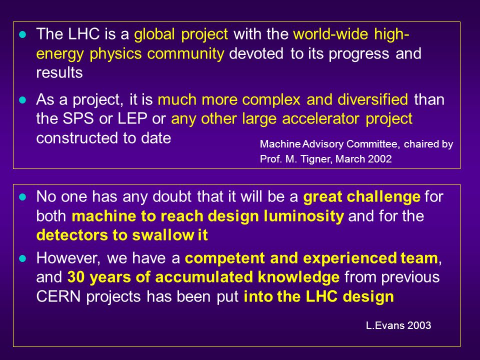l The LHC is a global project with the world-wide high- energy physics community devoted to its progress and results l As a project, it is much more complex and diversified than the SPS or LEP or any other large accelerator project constructed to date Machine Advisory Committee, chaired by Prof.