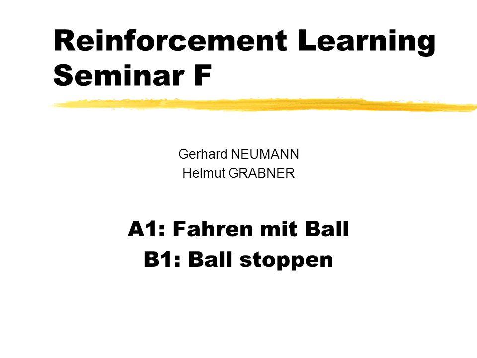Reinforcement Learning Seminar F Gerhard NEUMANN Helmut GRABNER A1: Fahren mit Ball B1: Ball stoppen