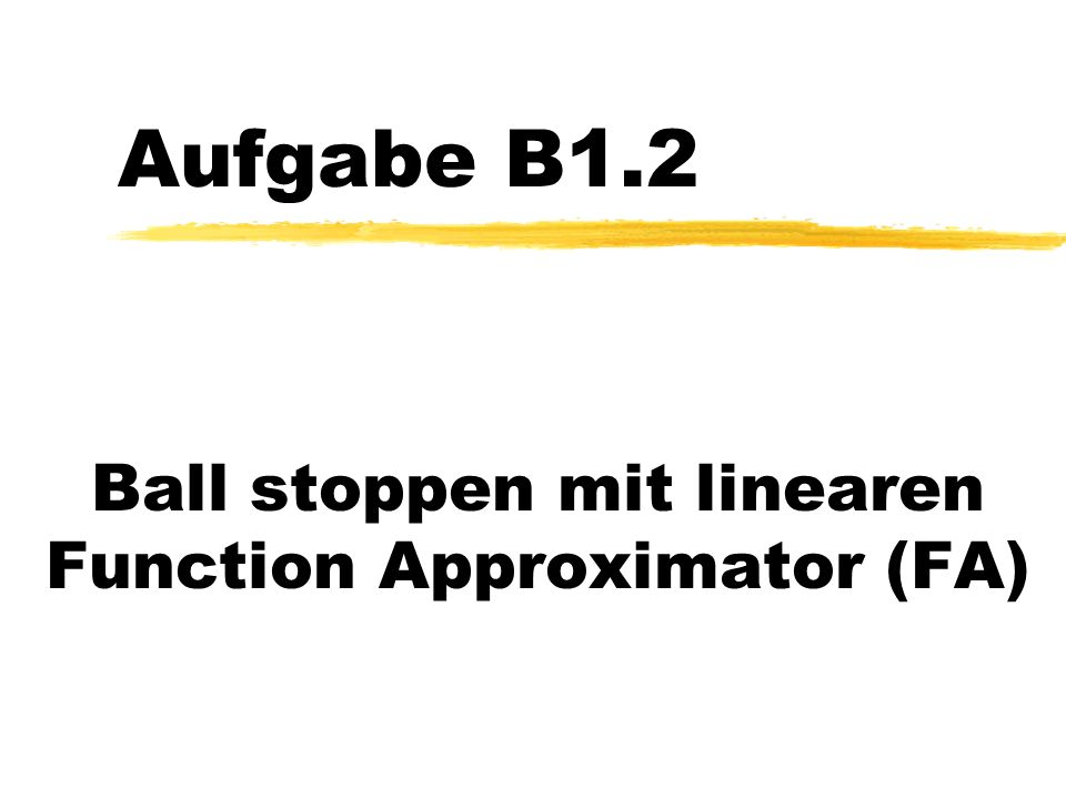 Aufgabe B1.2 Ball stoppen mit linearen Function Approximator (FA)