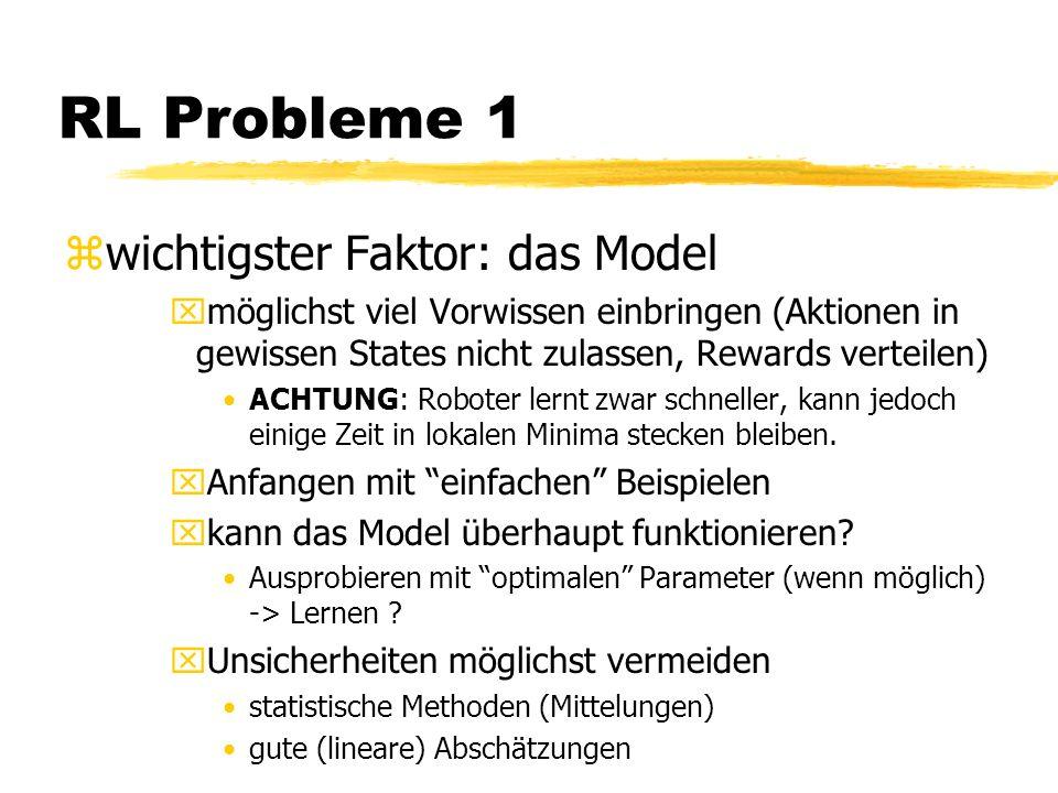 RL Probleme 1 zwichtigster Faktor: das Model xmöglichst viel Vorwissen einbringen (Aktionen in gewissen States nicht zulassen, Rewards verteilen) ACHTUNG: Roboter lernt zwar schneller, kann jedoch einige Zeit in lokalen Minima stecken bleiben.