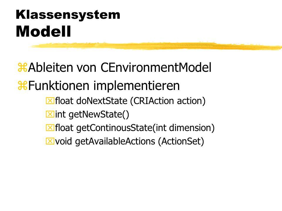 Klassensystem Modell zAbleiten von CEnvironmentModel zFunktionen implementieren xfloat doNextState (CRIAction action) xint getNewState() xfloat getContinousState(int dimension) xvoid getAvailableActions (ActionSet)