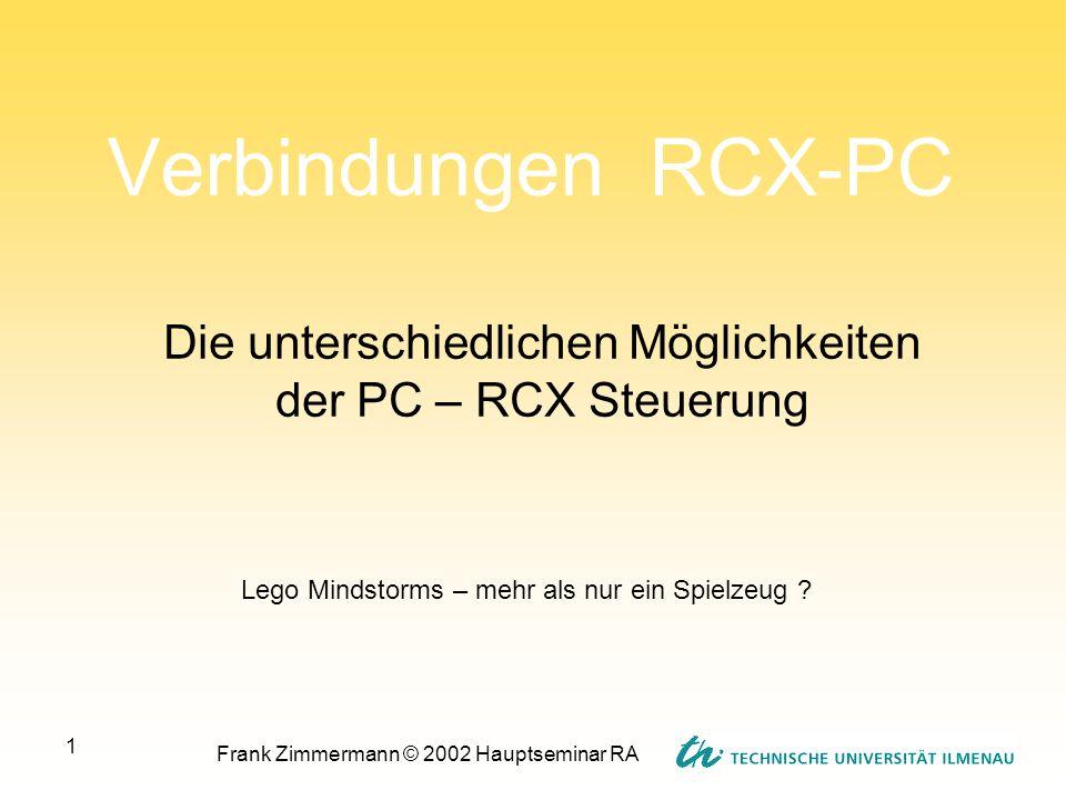 Frank Zimmermann © 2002 Hauptseminar RA 1 Verbindungen RCX-PC Die unterschiedlichen Möglichkeiten der PC – RCX Steuerung Lego Mindstorms – mehr als nu