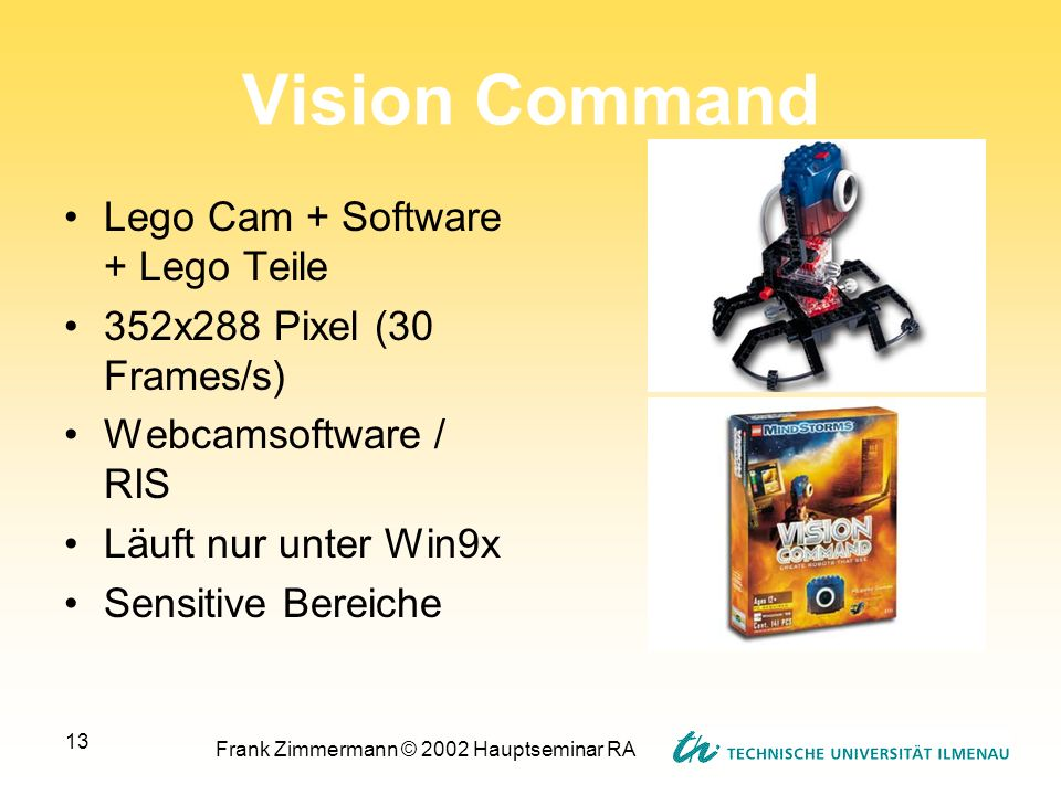 Frank Zimmermann © 2002 Hauptseminar RA 13 Vision Command Lego Cam + Software + Lego Teile 352x288 Pixel (30 Frames/s) Webcamsoftware / RIS Läuft nur