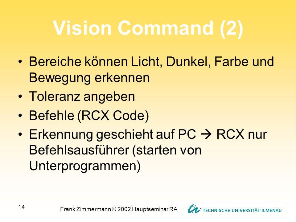 Frank Zimmermann © 2002 Hauptseminar RA 14 Vision Command (2) Bereiche können Licht, Dunkel, Farbe und Bewegung erkennen Toleranz angeben Befehle (RCX