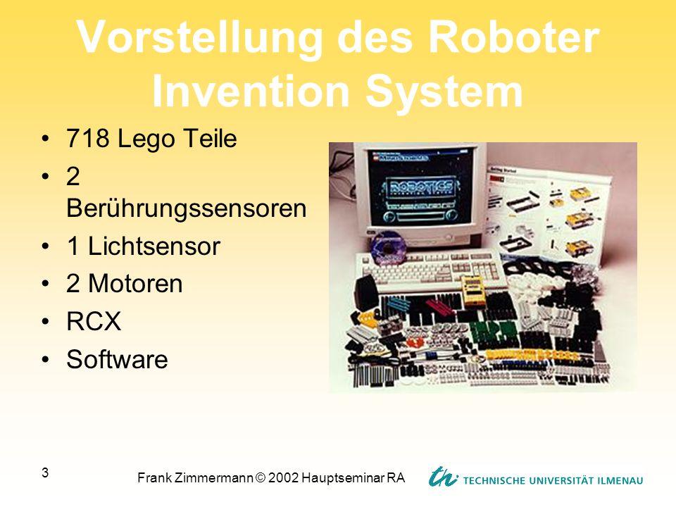 Frank Zimmermann © 2002 Hauptseminar RA 3 Vorstellung des Roboter Invention System 718 Lego Teile 2 Berührungssensoren 1 Lichtsensor 2 Motoren RCX Sof