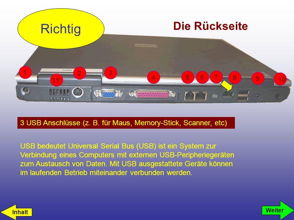 Die Rückseite 3 USB Anschlüsse (z. B. für Maus, Memory-Stick, Scanner, etc) Richtig Weiter USB bedeutet Universal Serial Bus (USB) ist ein System zur