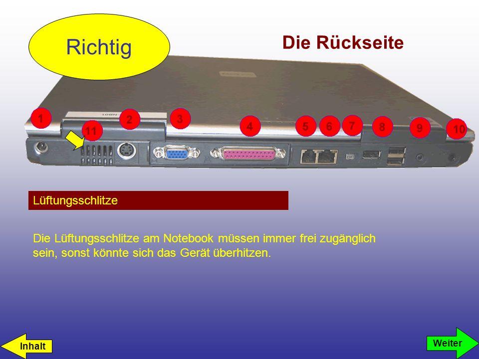 Die Rückseite Lüftungsschlitze Richtig Die Lüftungsschlitze am Notebook müssen immer frei zugänglich sein, sonst könnte sich das Gerät überhitzen. Inh