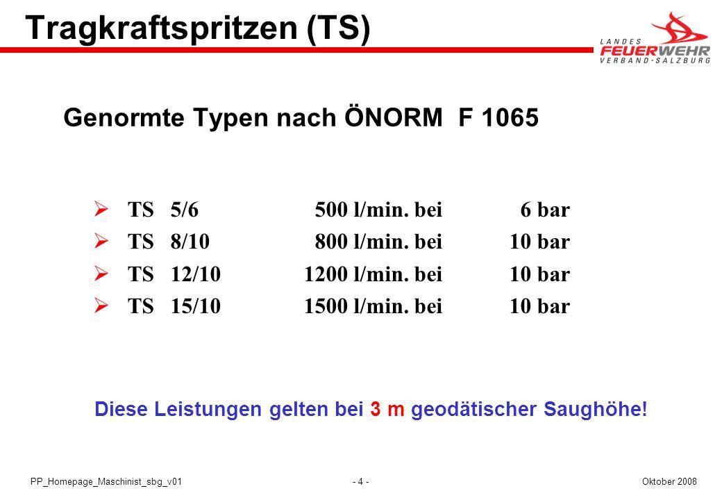 - 4 -Oktober 2008PP_Homepage_Maschinist_sbg_v01 Tragkraftspritzen (TS) Genormte Typen nach ÖNORM F 1065 TS5/6 500 l/min. bei 6 bar TS8/10 800 l/min. b