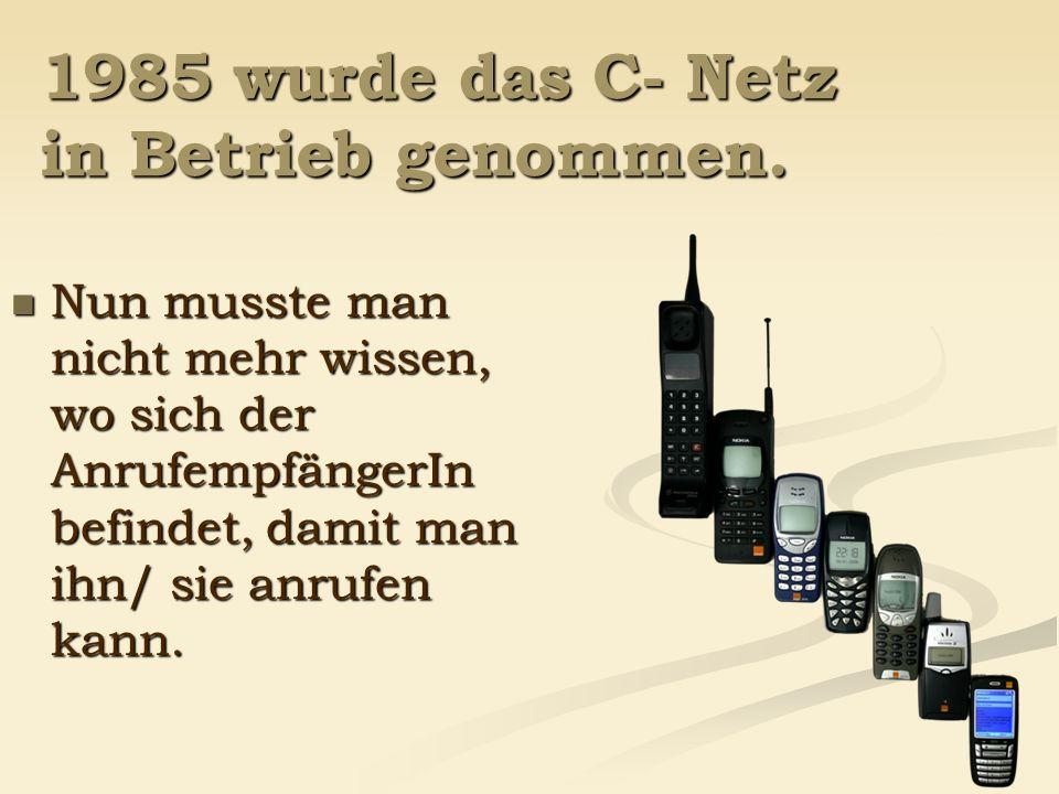 1985 wurde das C- Netz in Betrieb genommen. Nun musste man nicht mehr wissen, wo sich der AnrufempfängerIn befindet, damit man ihn/ sie anrufen kann.