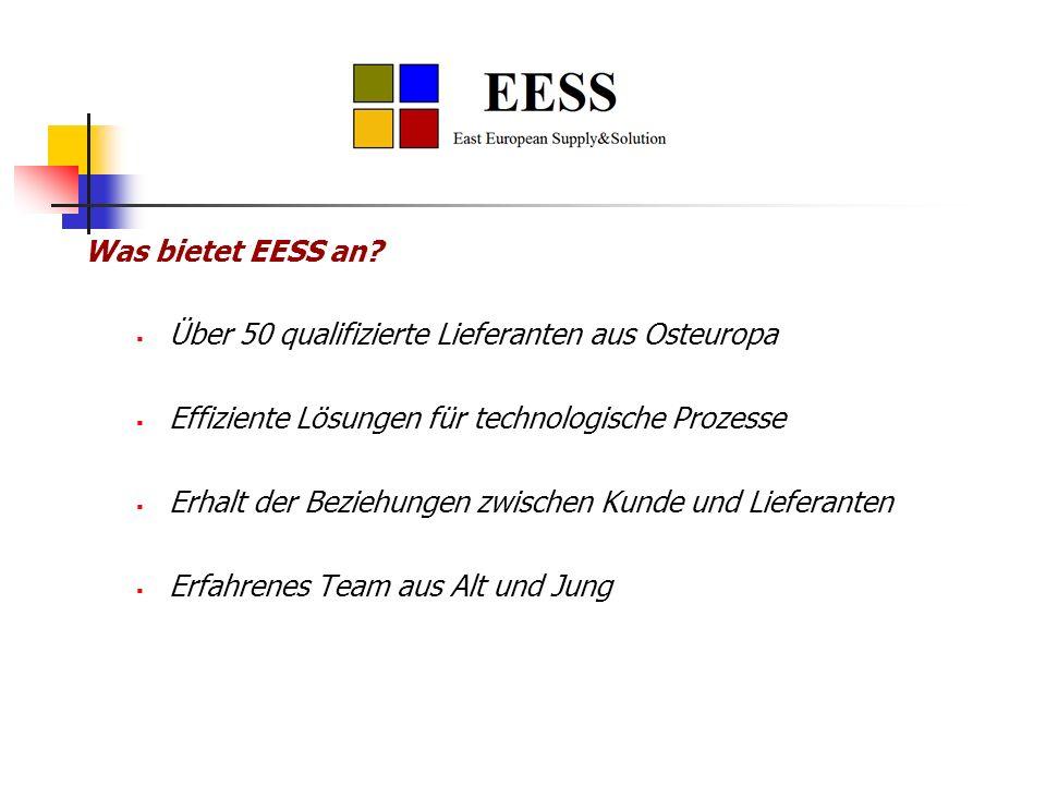 Was bietet EESS an? Über 50 qualifizierte Lieferanten aus Osteuropa Effiziente Lösungen für technologische Prozesse Erhalt der Beziehungen zwischen Ku