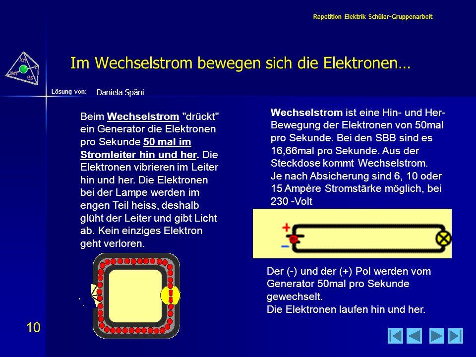 10 Lösung von: Repetition Elektrik Schüler-Gruppenarbeit Im Wechselstrom bewegen sich die Elektronen… Wechselstrom ist eine Hin- und Her- Bewegung der