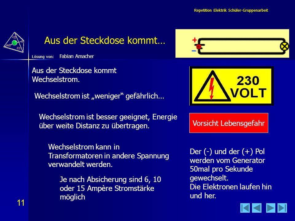11 Lösung von: Repetition Elektrik Schüler-Gruppenarbeit Aus der Steckdose kommt… Vorsicht Lebensgefahr Wechselstrom ist weniger gefährlich... Aus der