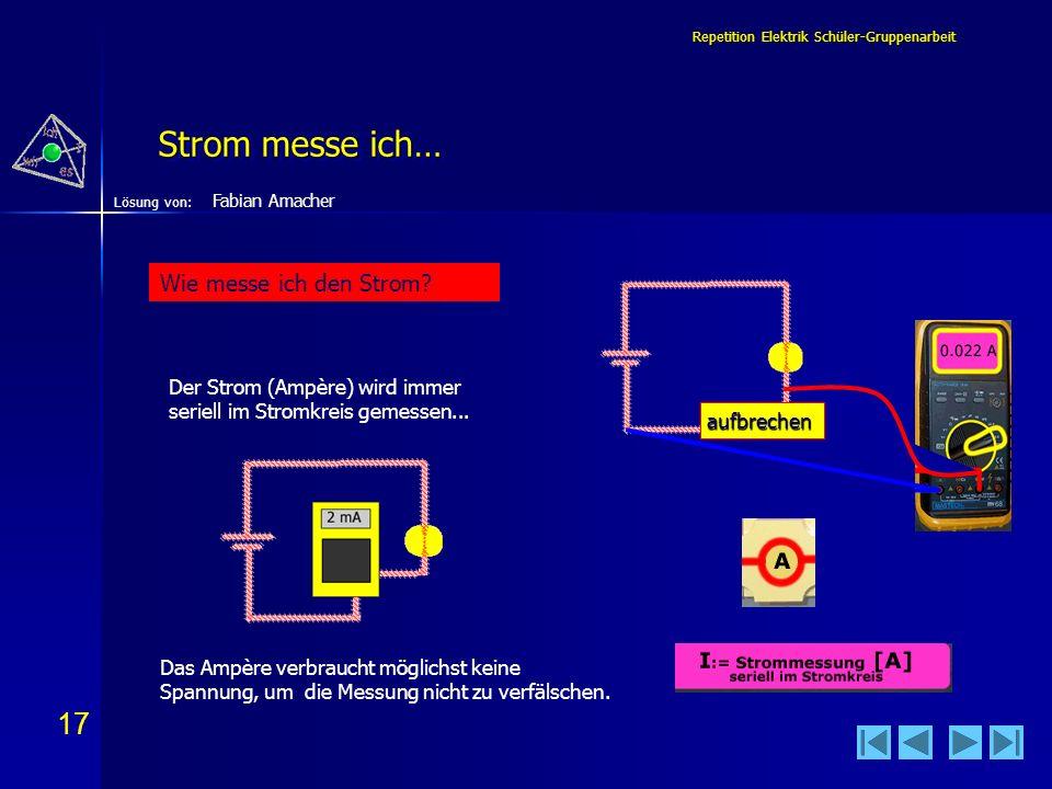 17 Lösung von: Repetition Elektrik Schüler-Gruppenarbeit Strom messe ich… Fabian Amacher Der Strom (Ampère) wird immer seriell im Stromkreis gemessen.