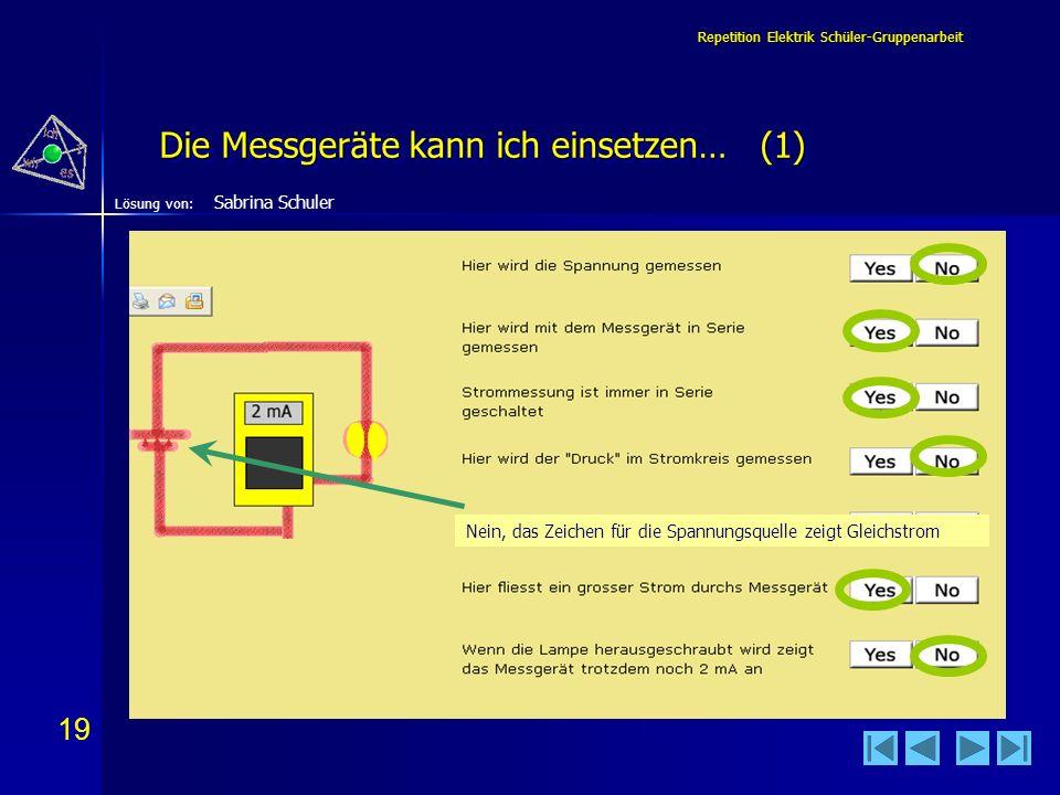19 Lösung von: Repetition Elektrik Schüler-Gruppenarbeit Die Messgeräte kann ich einsetzen… (1) Sabrina Schuler Nein, das Zeichen für die Spannungsque