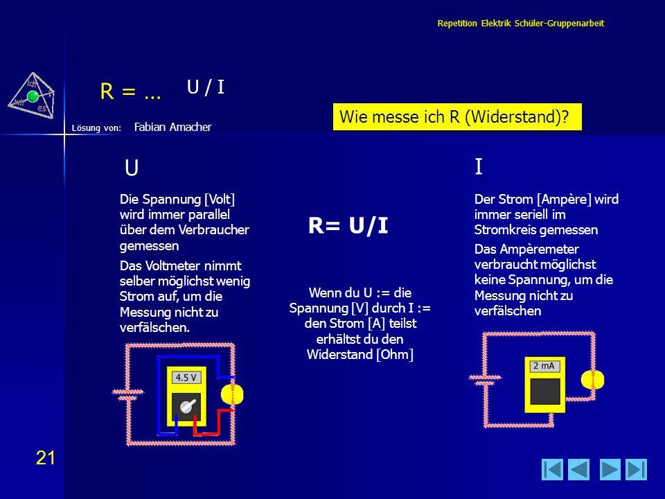 21 Lösung von: Repetition Elektrik Schüler-Gruppenarbeit R = … Fabian Amacher U / I Wenn du U := die Spannung [V] durch I := den Strom [A] teilst erhä