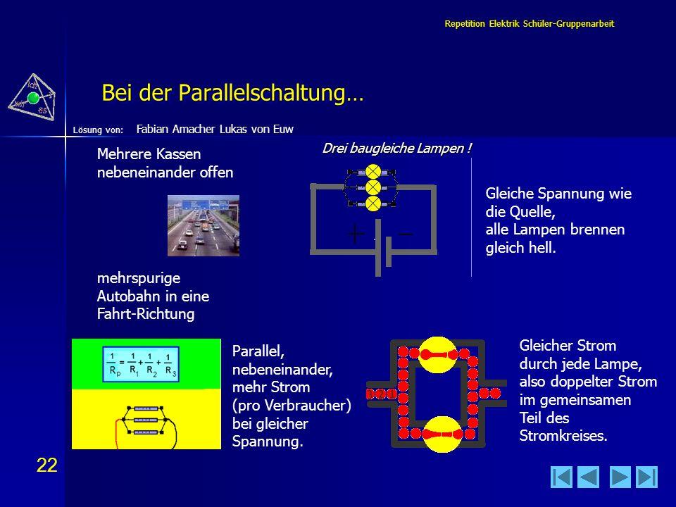 22 Lösung von: Repetition Elektrik Schüler-Gruppenarbeit Bei der Parallelschaltung… Mehrere Kassen nebeneinander offen mehrspurige Autobahn in eine Fa
