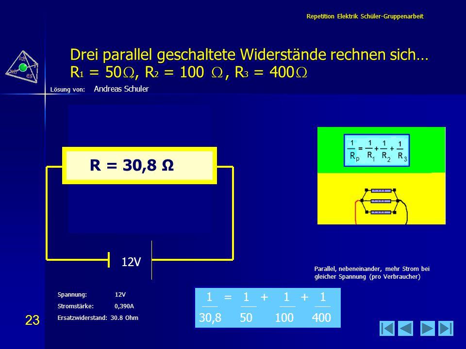23 Lösung von: Repetition Elektrik Schüler-Gruppenarbeit Drei parallel geschaltete Widerstände rechnen sich… R 1 = 50,, R 2 = 100, R 3 = 400 Drei para