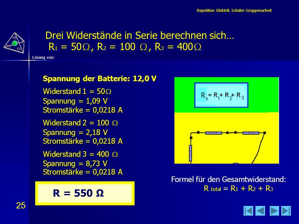 25 Lösung von: Repetition Elektrik Schüler-Gruppenarbeit Drei Widerstände in Serie berechnen sich… R 1 = 50, R 2 = 100, R 3 = 400 Drei Widerstände in