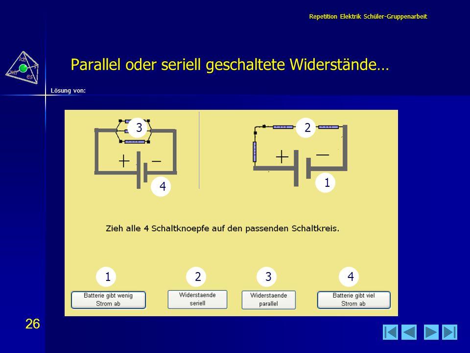 26 Lösung von: Repetition Elektrik Schüler-Gruppenarbeit Parallel oder seriell geschaltete Widerstände… 1 123 4 4 32