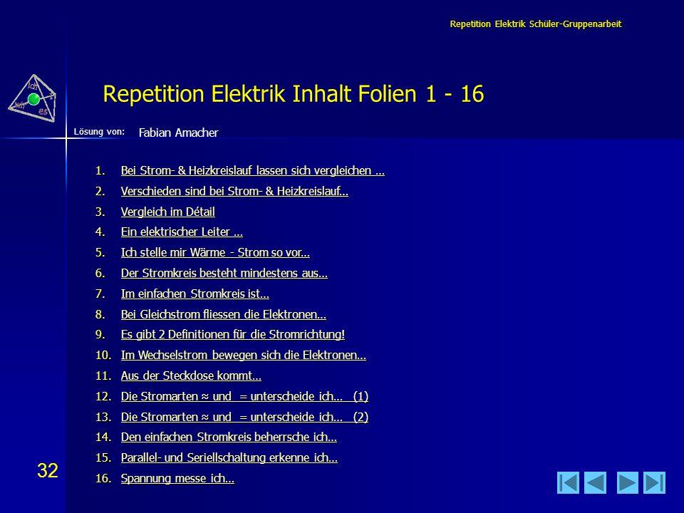 32 Lösung von: Repetition Elektrik Schüler-Gruppenarbeit Repetition Elektrik Inhalt Folien 1 - 16 Fabian Amacher 1.Bei Strom- & Heizkreislauf lassen s