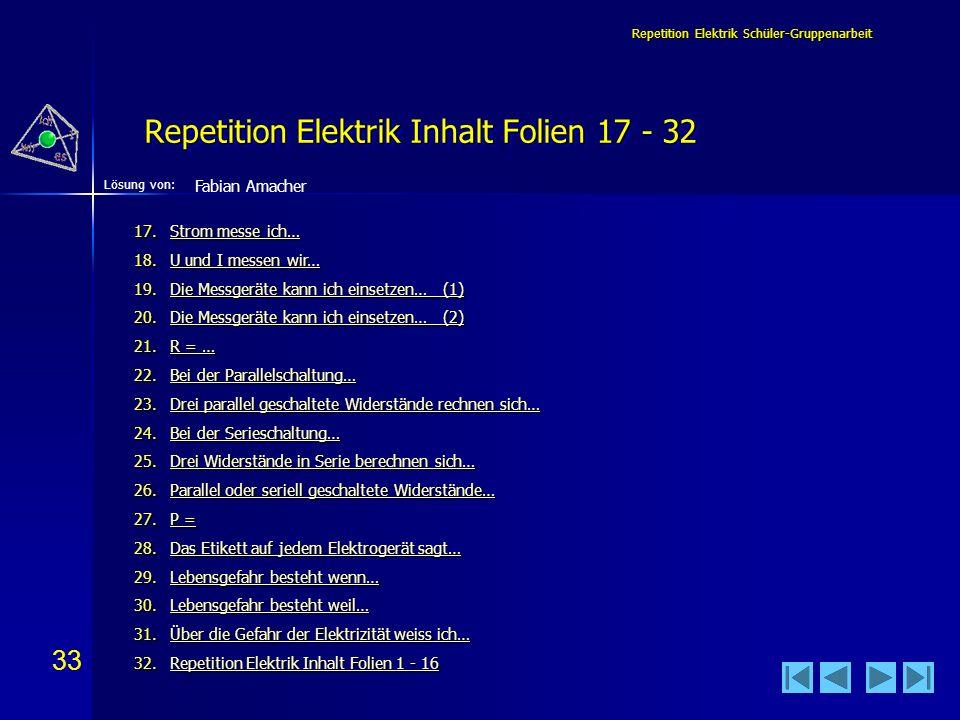 33 Lösung von: Repetition Elektrik Schüler-Gruppenarbeit Repetition Elektrik Inhalt Folien 17 - 32 Fabian Amacher 17.Strom messe ich… Strom messe ich…