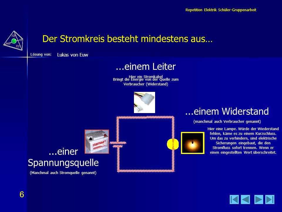 7 7 Lösung von: Repetition Elektrik Schüler-Gruppenarbeit Im einfachen Stromkreis ist… 1 1 2 3 4 4 2 5 5 3 Lukas von Euw