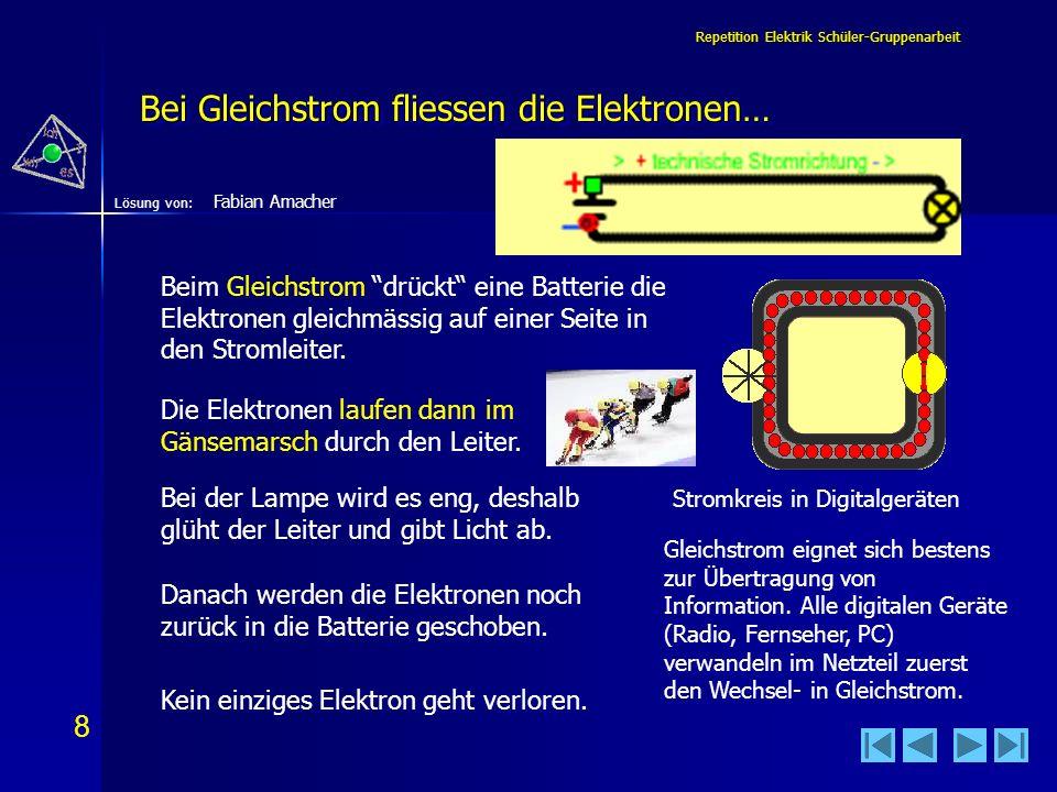 8 8 Lösung von: Repetition Elektrik Schüler-Gruppenarbeit Bei Gleichstrom fliessen die Elektronen… Beim Gleichstrom drückt eine Batterie die Elektrone