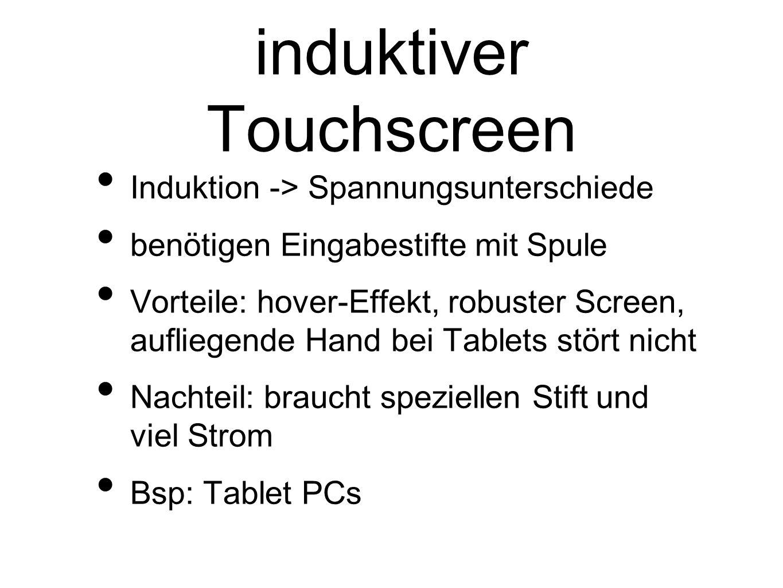 induktiver Touchscreen Induktion -> Spannungsunterschiede benötigen Eingabestifte mit Spule Vorteile: hover-Effekt, robuster Screen, aufliegende Hand bei Tablets stört nicht Nachteil: braucht speziellen Stift und viel Strom Bsp: Tablet PCs