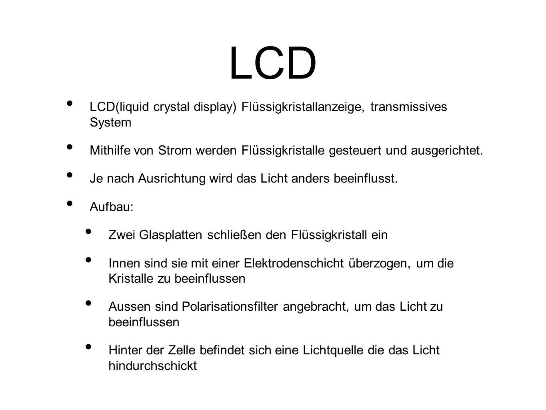 LCD LCD(liquid crystal display) Flüssigkristallanzeige, transmissives System Mithilfe von Strom werden Flüssigkristalle gesteuert und ausgerichtet.