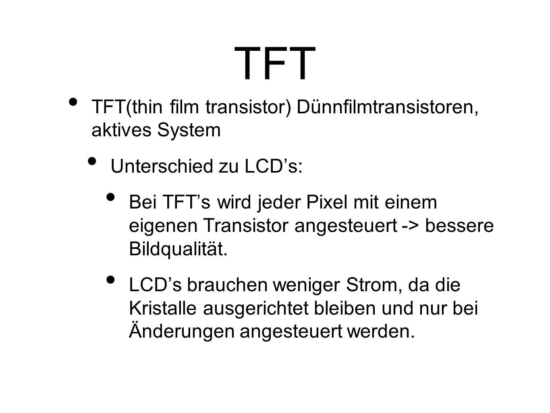 TFT TFT(thin film transistor) Dünnfilmtransistoren, aktives System Unterschied zu LCDs: Bei TFTs wird jeder Pixel mit einem eigenen Transistor angesteuert -> bessere Bildqualität.