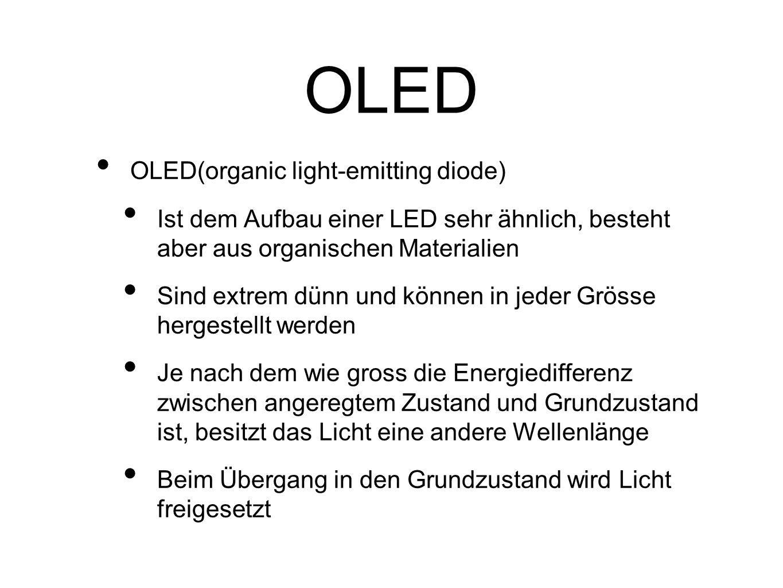 OLED OLED(organic light-emitting diode) Ist dem Aufbau einer LED sehr ähnlich, besteht aber aus organischen Materialien Sind extrem dünn und können in jeder Grösse hergestellt werden Je nach dem wie gross die Energiedifferenz zwischen angeregtem Zustand und Grundzustand ist, besitzt das Licht eine andere Wellenlänge Beim Übergang in den Grundzustand wird Licht freigesetzt
