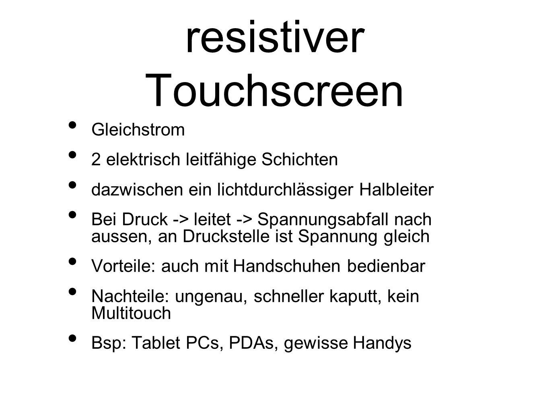 resistiver Touchscreen Gleichstrom 2 elektrisch leitfähige Schichten dazwischen ein lichtdurchlässiger Halbleiter Bei Druck -> leitet -> Spannungsabfall nach aussen, an Druckstelle ist Spannung gleich Vorteile: auch mit Handschuhen bedienbar Nachteile: ungenau, schneller kaputt, kein Multitouch Bsp: Tablet PCs, PDAs, gewisse Handys