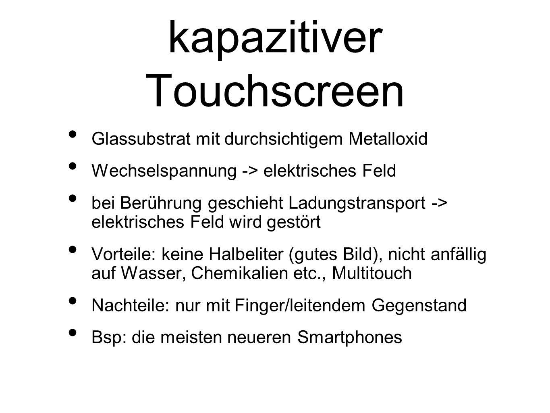 kapazitiver Touchscreen Glassubstrat mit durchsichtigem Metalloxid Wechselspannung -> elektrisches Feld bei Berührung geschieht Ladungstransport -> el