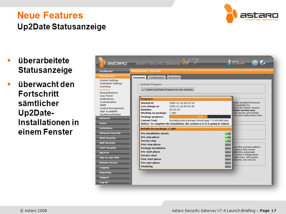 Astaro Overview – Page 17© Astaro 2008Astaro Security Gateway V7.4 Launch Briefing – Page 17 Neue Features Up2Date Statusanzeige überarbeitete Statusa