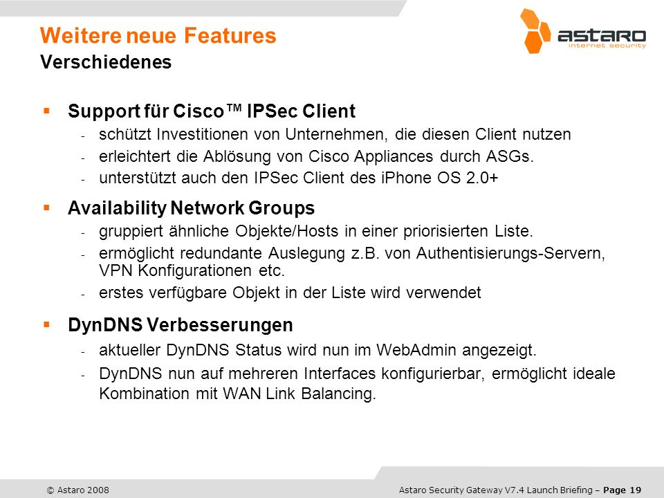 Astaro Overview – Page 19© Astaro 2008Astaro Security Gateway V7.4 Launch Briefing – Page 19 Weitere neue Features Verschiedenes Support für Cisco IPS