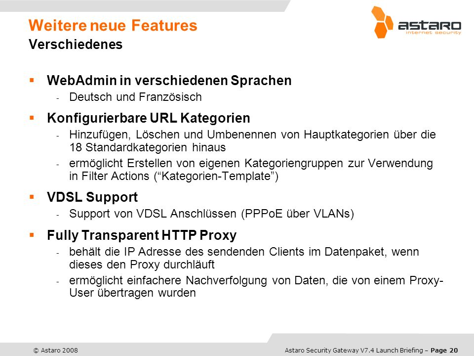 Astaro Overview – Page 20© Astaro 2008Astaro Security Gateway V7.4 Launch Briefing – Page 20 Weitere neue Features Verschiedenes WebAdmin in verschied