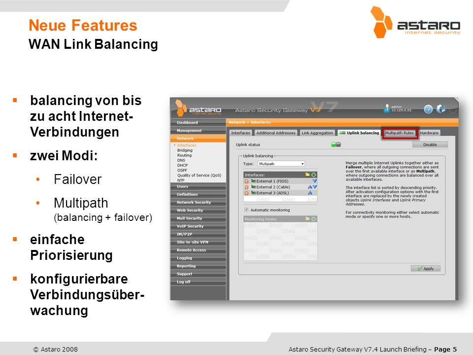 Astaro Overview – Page 5© Astaro 2008Astaro Security Gateway V7.4 Launch Briefing – Page 5 Neue Features WAN Link Balancing balancing von bis zu acht