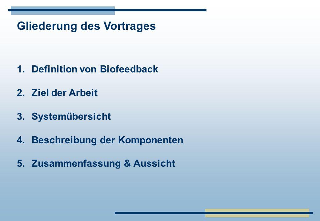 Gliederung des Vortrages 1.Definition von Biofeedback 2.Ziel der Arbeit 3.Systemübersicht 4.Beschreibung der Komponenten 5.Zusammenfassung & Aussicht